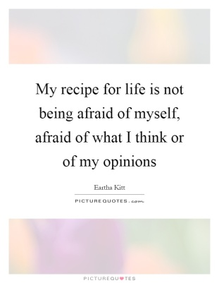 my-recipe-for-life-is-not-being-afraid-of-myself-afraid-of-what-i-think-or-of-my-opinions-quote-1